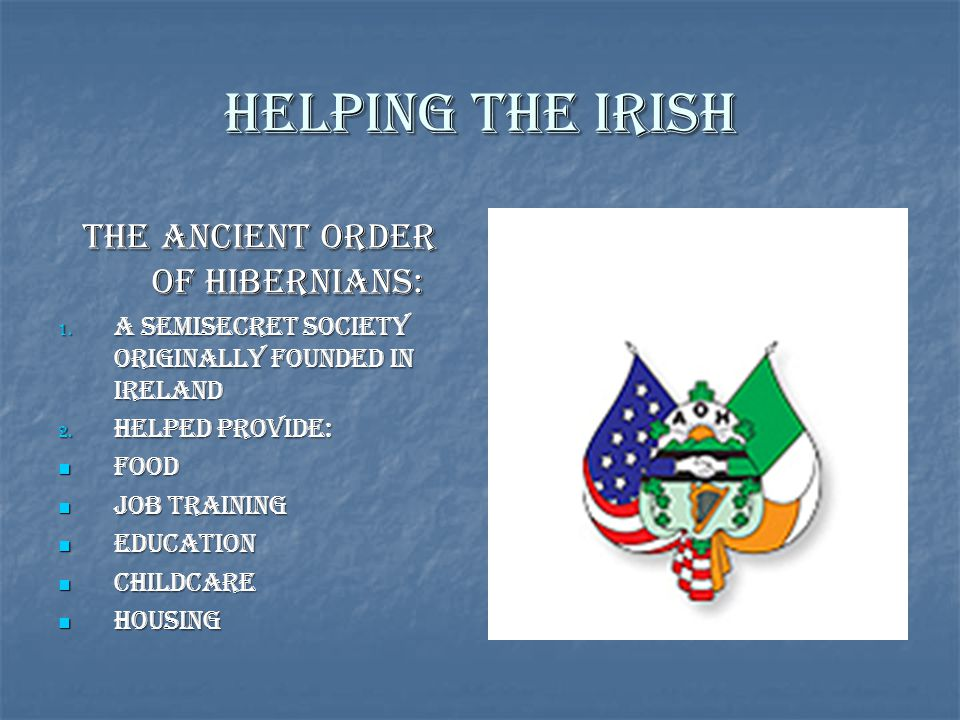 Helping the Irish The Ancient Order of Hibernians: 1. A Semisecret Society Originally Founded in Ireland 2. Helped Provide: Food Food Job Training Job