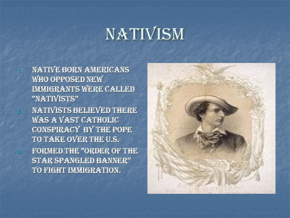 """Nativism 1. Native Born Americans who opposed new immigrants were called """"Nativists"""" 2. Nativists believed There was a vast Catholic Conspiracy by the"""