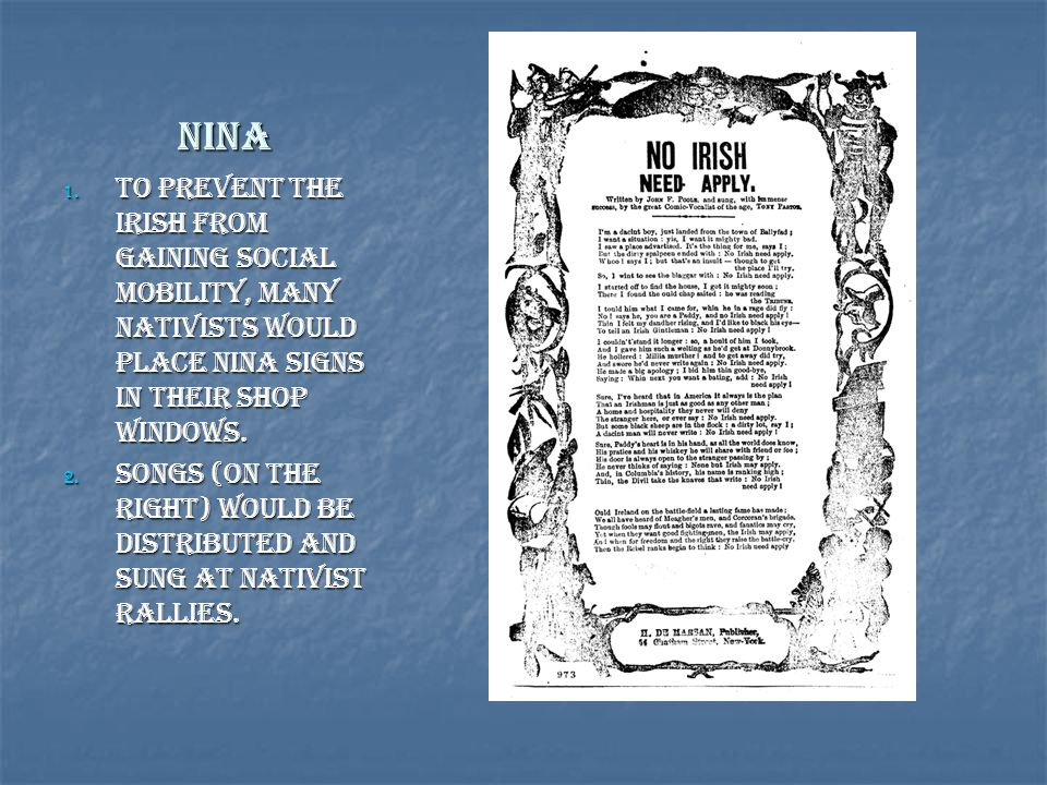 NINA 1. To Prevent the Irish from gaining Social Mobility, Many Nativists would place NINA signs in their Shop Windows. 2. Songs (on the right) would