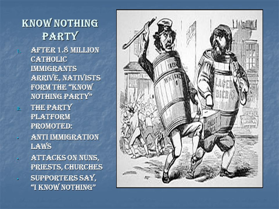 """Know Nothing Party 1. After 1.8 million Catholic Immigrants arrive, Nativists form the """"Know Nothing Party"""" 2. The Party Platform Promoted: Anti Immig"""