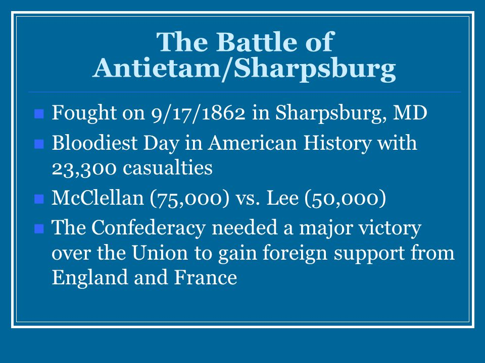 The Battle of Antietam/Sharpsburg Fought on 9/17/1862 in Sharpsburg, MD Bloodiest Day in American History with 23,300 casualties McClellan (75,000) vs