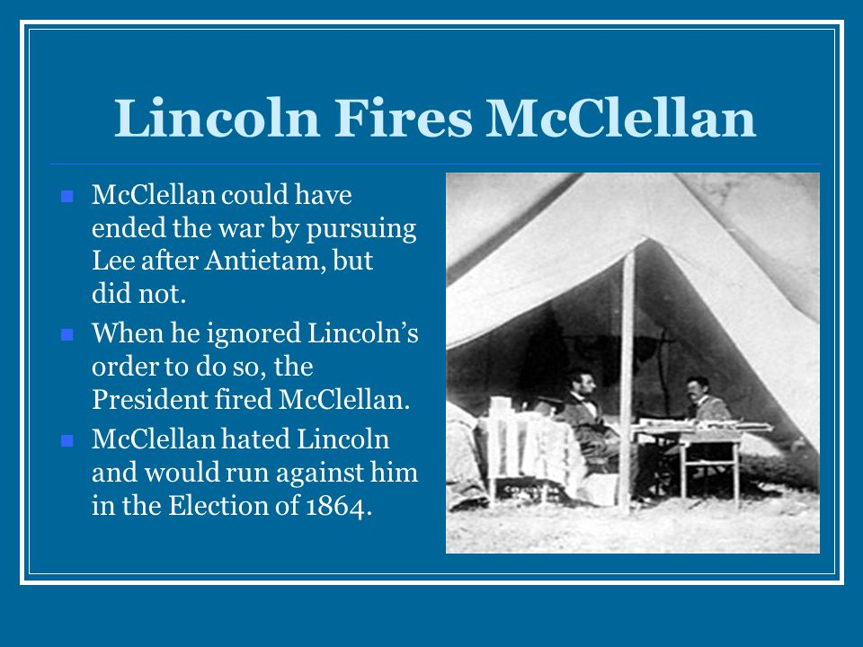 Lincoln Fires McClellan McClellan could have ended the war by pursuing Lee after Antietam, but did not. When he ignored Lincoln's order to do so, the