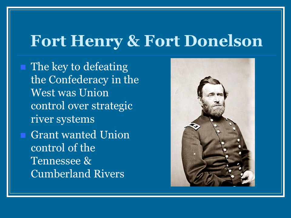 Fort Henry & Fort Donelson The key to defeating the Confederacy in the West was Union control over strategic river systems Grant wanted Union control