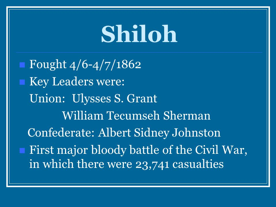 Shiloh Fought 4/6-4/7/1862 Key Leaders were: Union: Ulysses S. Grant William Tecumseh Sherman Confederate: Albert Sidney Johnston First major bloody b