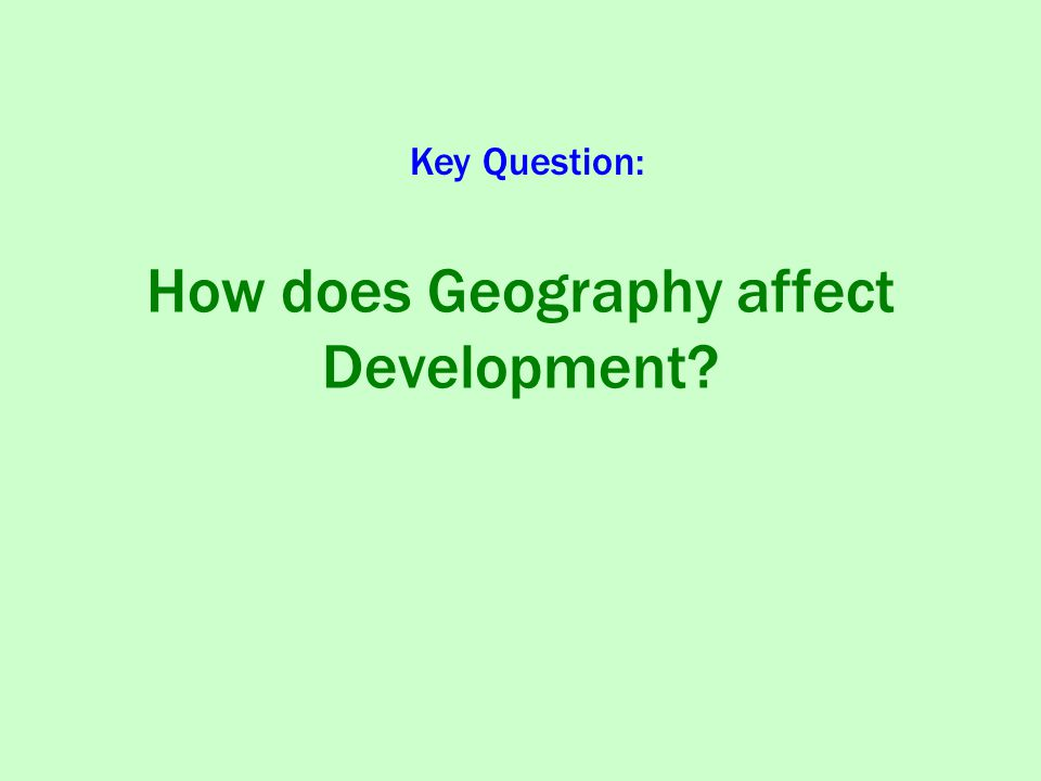 How does Geography affect Development? Key Question:
