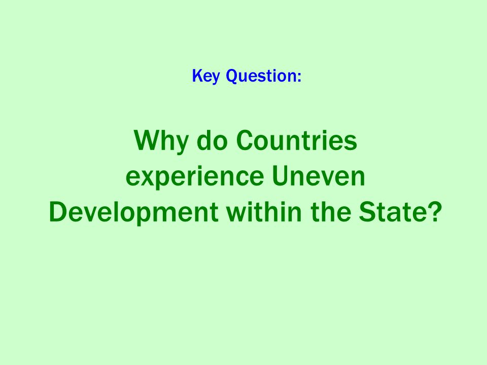 Why do Countries experience Uneven Development within the State? Key Question: