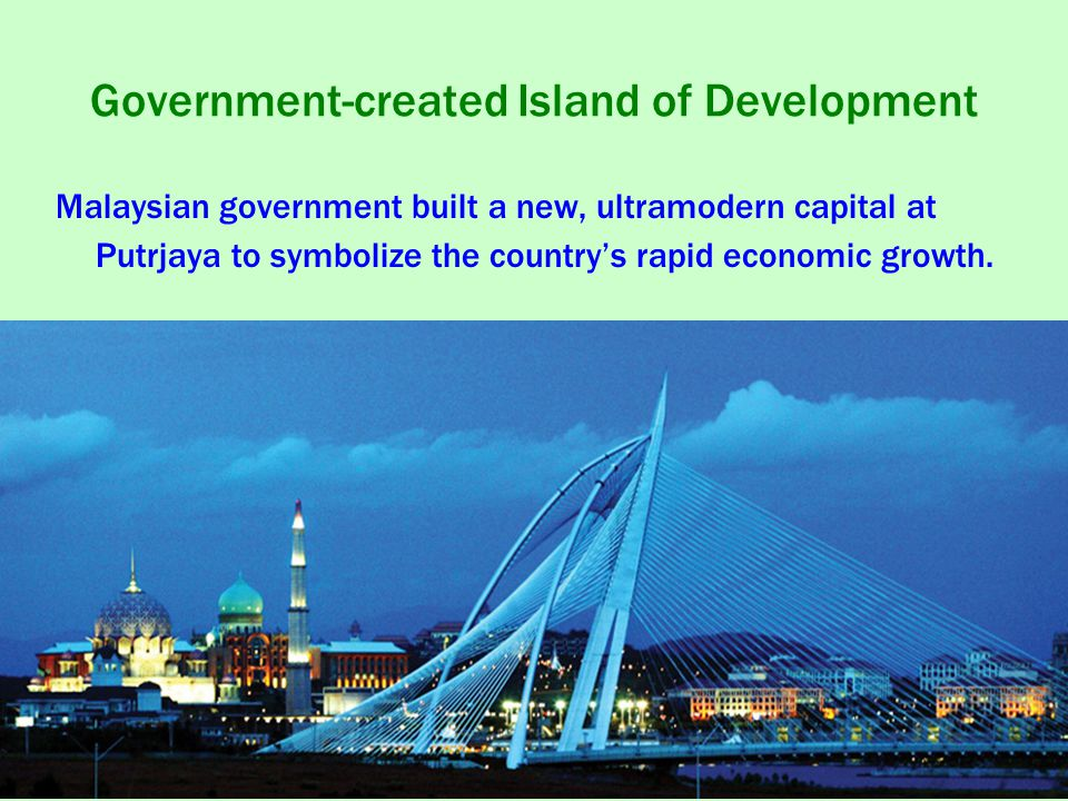 Government-created Island of Development Malaysian government built a new, ultramodern capital at Putrjaya to symbolize the country's rapid economic growth.