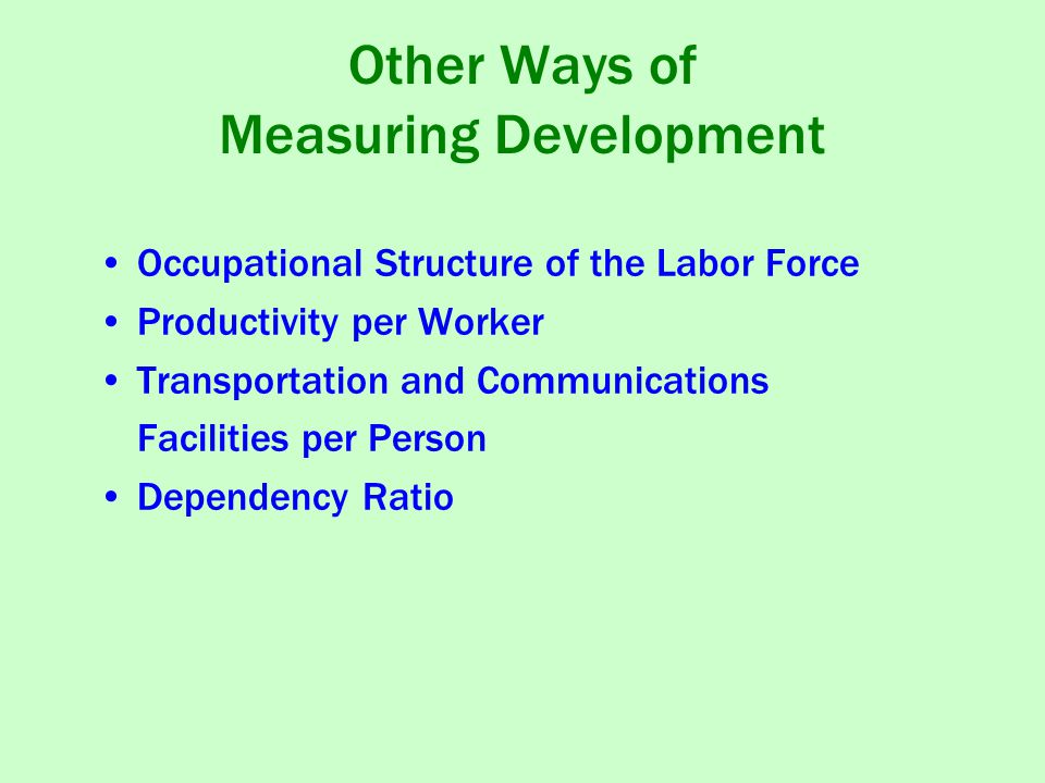 Other Ways of Measuring Development Occupational Structure of the Labor Force Productivity per Worker Transportation and Communications Facilities per Person Dependency Ratio