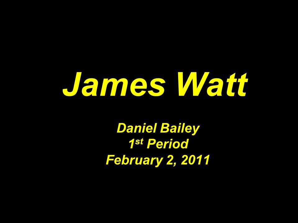 James Watt Daniel Bailey 1 st Period February 2, 2011