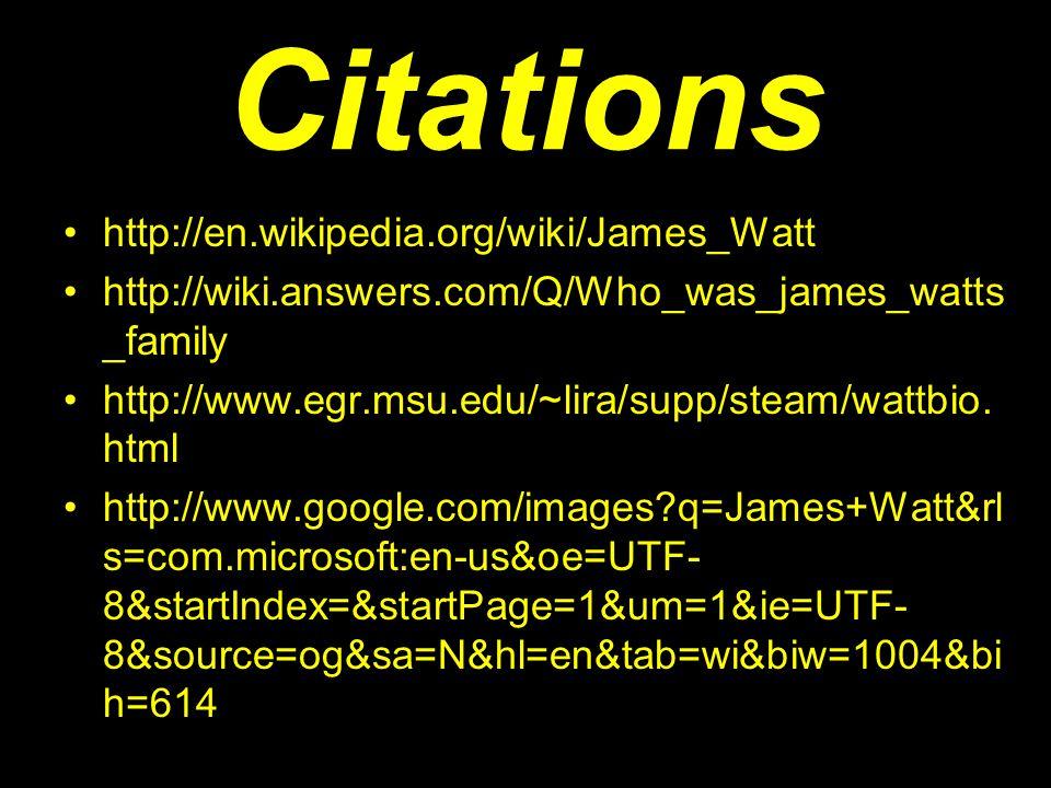 Citations http://en.wikipedia.org/wiki/James_Watt http://wiki.answers.com/Q/Who_was_james_watts _family http://www.egr.msu.edu/~lira/supp/steam/wattbi