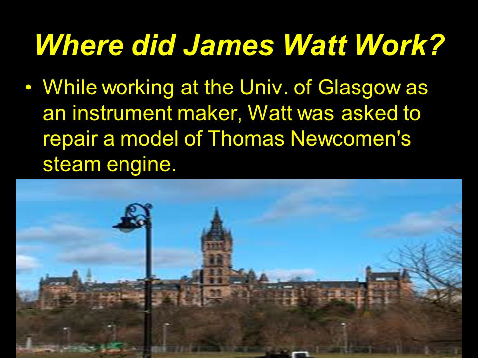 Where did James Watt Work? While working at the Univ. of Glasgow as an instrument maker, Watt was asked to repair a model of Thomas Newcomen's steam e