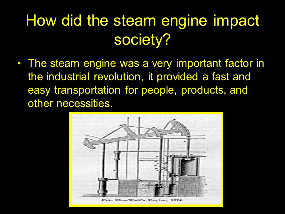 How did the steam engine impact society? The steam engine was a very important factor in the industrial revolution, it provided a fast and easy transp