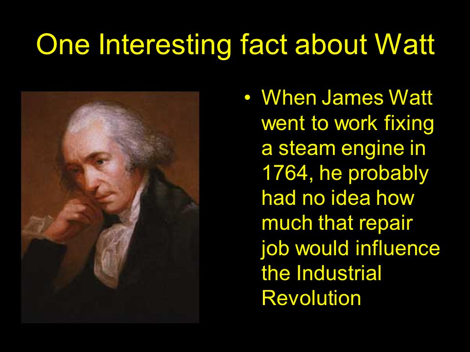One Interesting fact about Watt When James Watt went to work fixing a steam engine in 1764, he probably had no idea how much that repair job would influence the Industrial Revolution