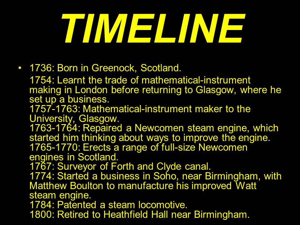 TIMELINE 1736: Born in Greenock, Scotland. 1754: Learnt the trade of mathematical-instrument making in London before returning to Glasgow, where he se