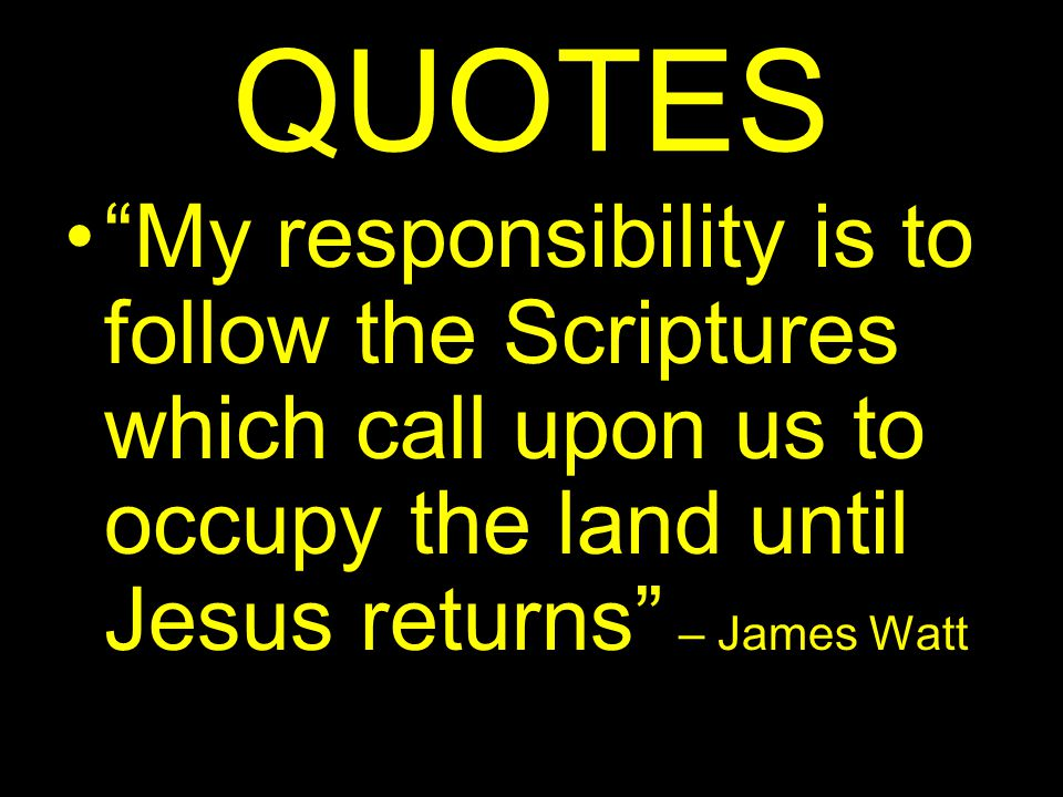QUOTES My responsibility is to follow the Scriptures which call upon us to occupy the land until Jesus returns – James Watt