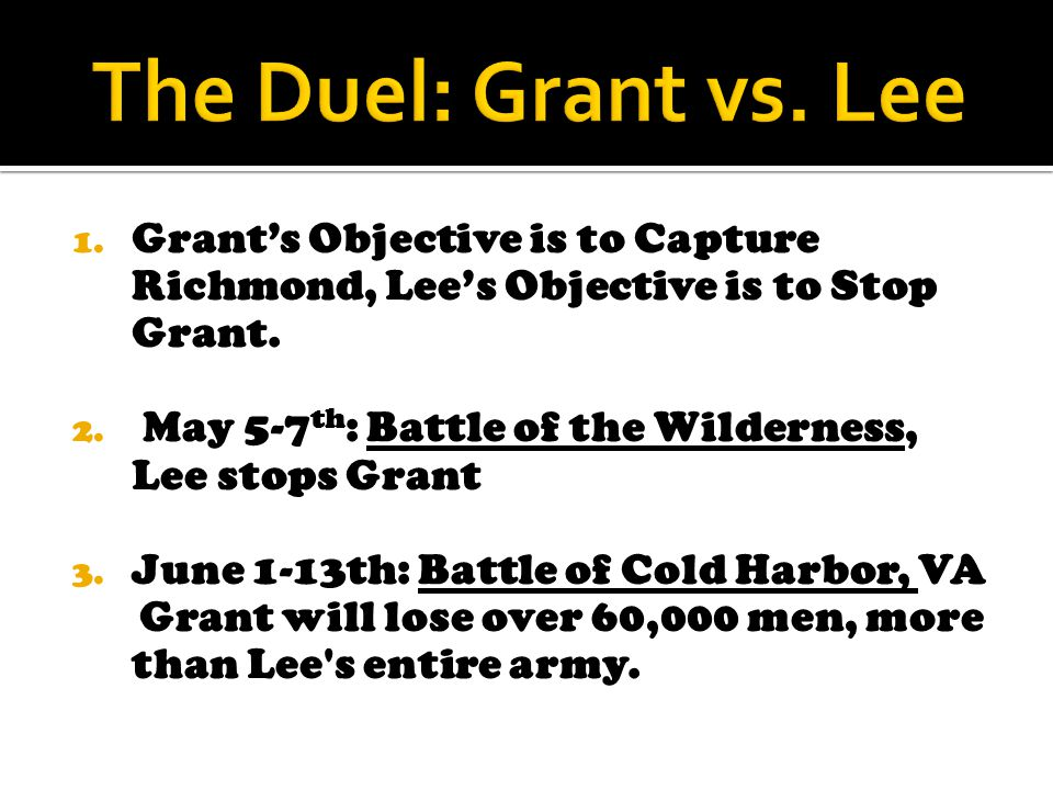 1. Grant's Objective is to Capture Richmond, Lee's Objective is to Stop Grant. 2. May 5-7 th : Battle of the Wilderness, Lee stops Grant 3. June 1-13t