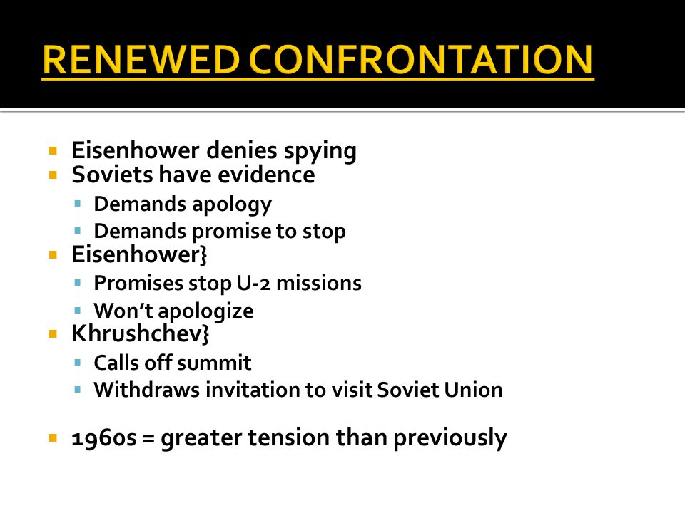  Eisenhower denies spying  Soviets have evidence  Demands apology  Demands promise to stop  Eisenhower}  Promises stop U-2 missions  Won't apologize  Khrushchev}  Calls off summit  Withdraws invitation to visit Soviet Union  1960s = greater tension than previously