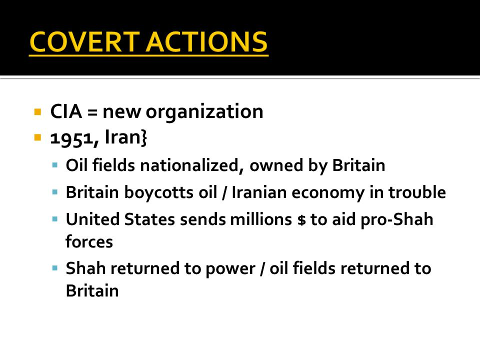  CIA = new organization  1951, Iran}  Oil fields nationalized, owned by Britain  Britain boycotts oil / Iranian economy in trouble  United States sends millions $ to aid pro-Shah forces  Shah returned to power / oil fields returned to Britain