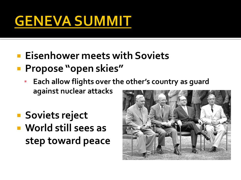  Eisenhower meets with Soviets  Propose open skies ▪ Each allow flights over the other's country as guard against nuclear attacks  Soviets reject  World still sees as step toward peace
