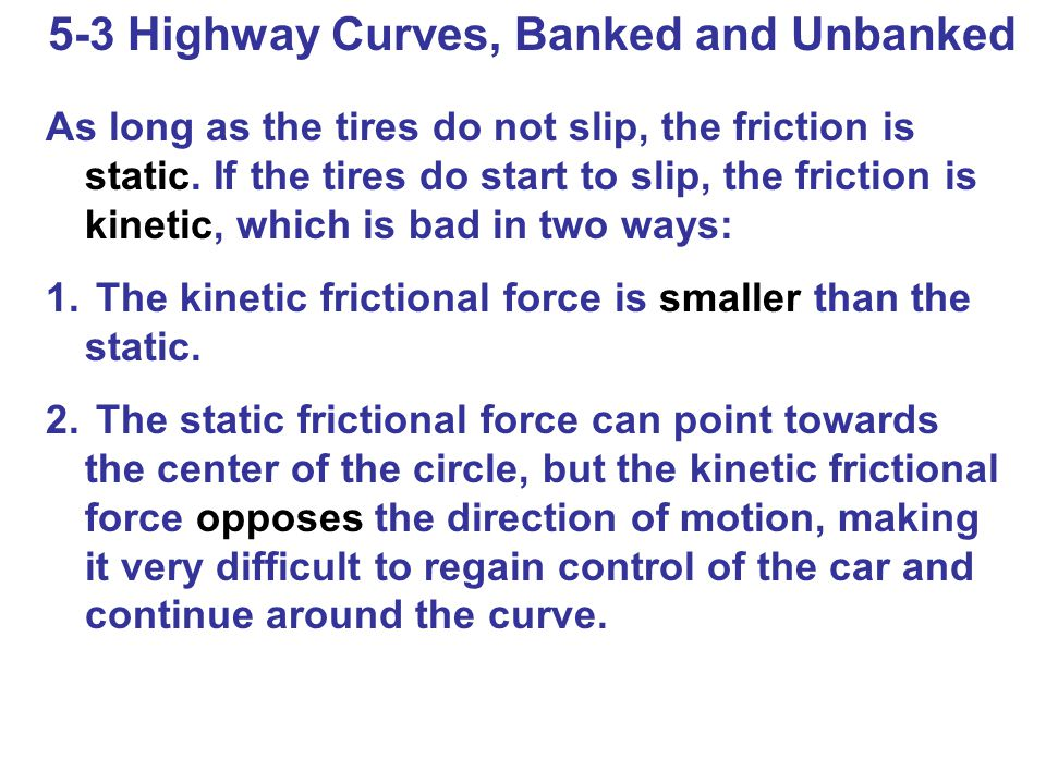 5-3 Highway Curves, Banked and Unbanked As long as the tires do not slip, the friction is static.