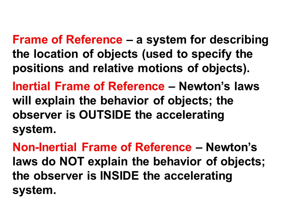 Frame of Reference – a system for describing the location of objects (used to specify the positions and relative motions of objects). Inertial Frame o