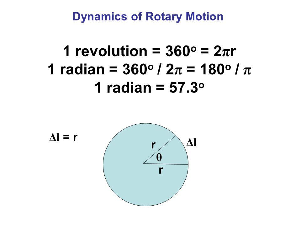 Dynamics of Rotary Motion 1 revolution = 360 o = 2 π r 1 radian = 360 o / 2 π = 180 o / π 1 radian = 57.3 o r r θ ΔlΔl Δl = r