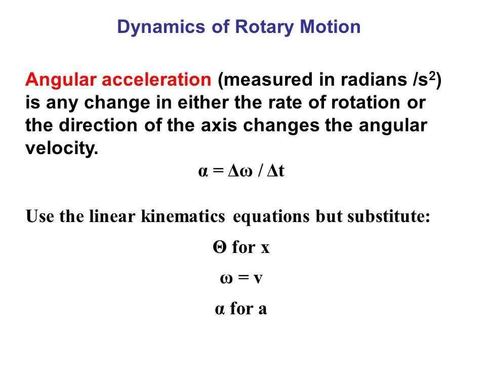 Dynamics of Rotary Motion Angular acceleration (measured in radians /s 2 ) is any change in either the rate of rotation or the direction of the axis changes the angular velocity.