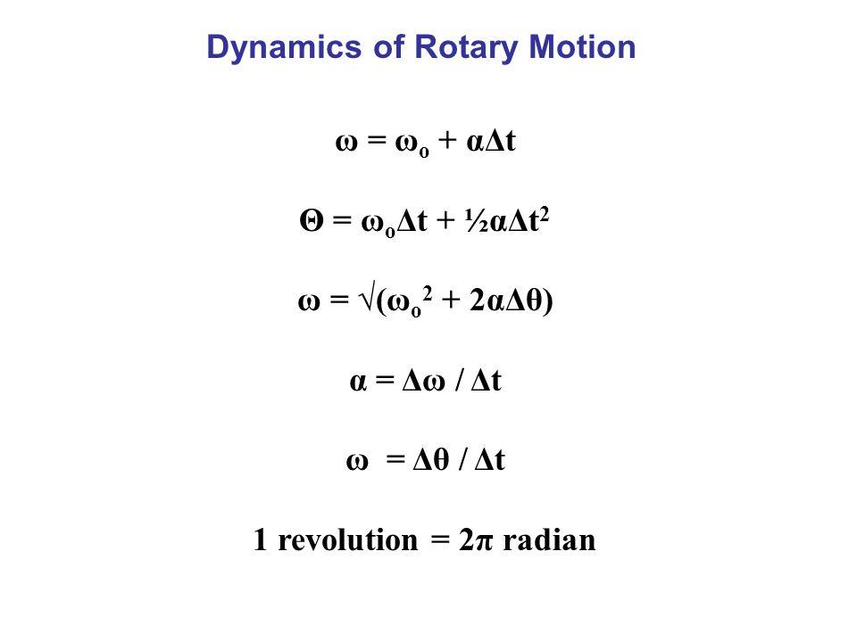 Dynamics of Rotary Motion ω = ω o + αΔt Θ = ω o Δt + ½αΔt 2 ω = √(ω o 2 + 2αΔθ) α = Δω / Δt ω = Δθ / Δt 1 revolution = 2π radian