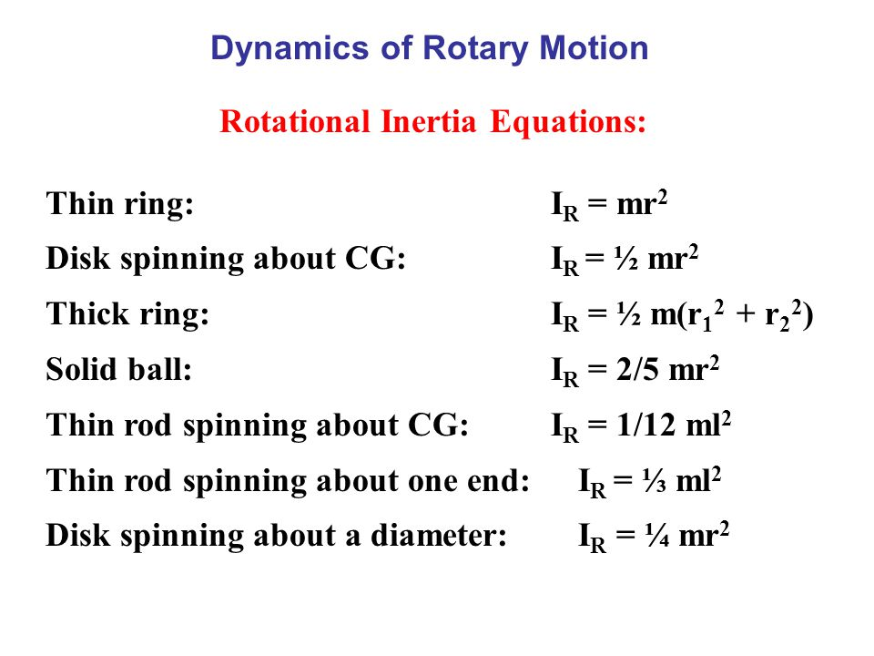 Dynamics of Rotary Motion Rotational Inertia Equations: Thin ring: I R = mr 2 Disk spinning about CG: I R = ½ mr 2 Thick ring: I R = ½ m(r 1 2 + r 2 2 ) Solid ball: I R = 2/5 mr 2 Thin rod spinning about CG: I R = 1/12 ml 2 Thin rod spinning about one end: I R = ⅓ ml 2 Disk spinning about a diameter: I R = ¼ mr 2