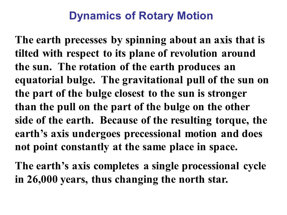 Dynamics of Rotary Motion The earth precesses by spinning about an axis that is tilted with respect to its plane of revolution around the sun. The rot
