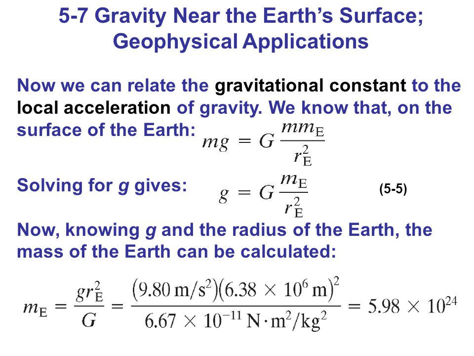 5-7 Gravity Near the Earth's Surface; Geophysical Applications Now we can relate the gravitational constant to the local acceleration of gravity.