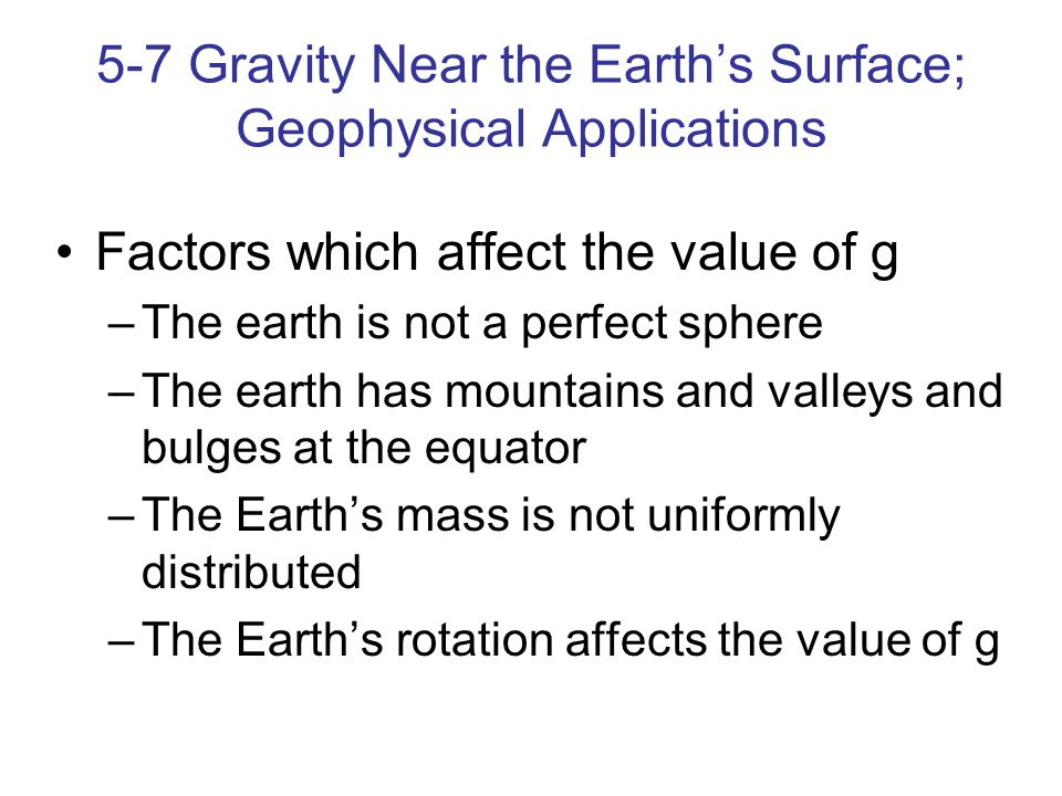5-7 Gravity Near the Earth's Surface; Geophysical Applications Factors which affect the value of g –The earth is not a perfect sphere –The earth has mountains and valleys and bulges at the equator –The Earth's mass is not uniformly distributed –The Earth's rotation affects the value of g