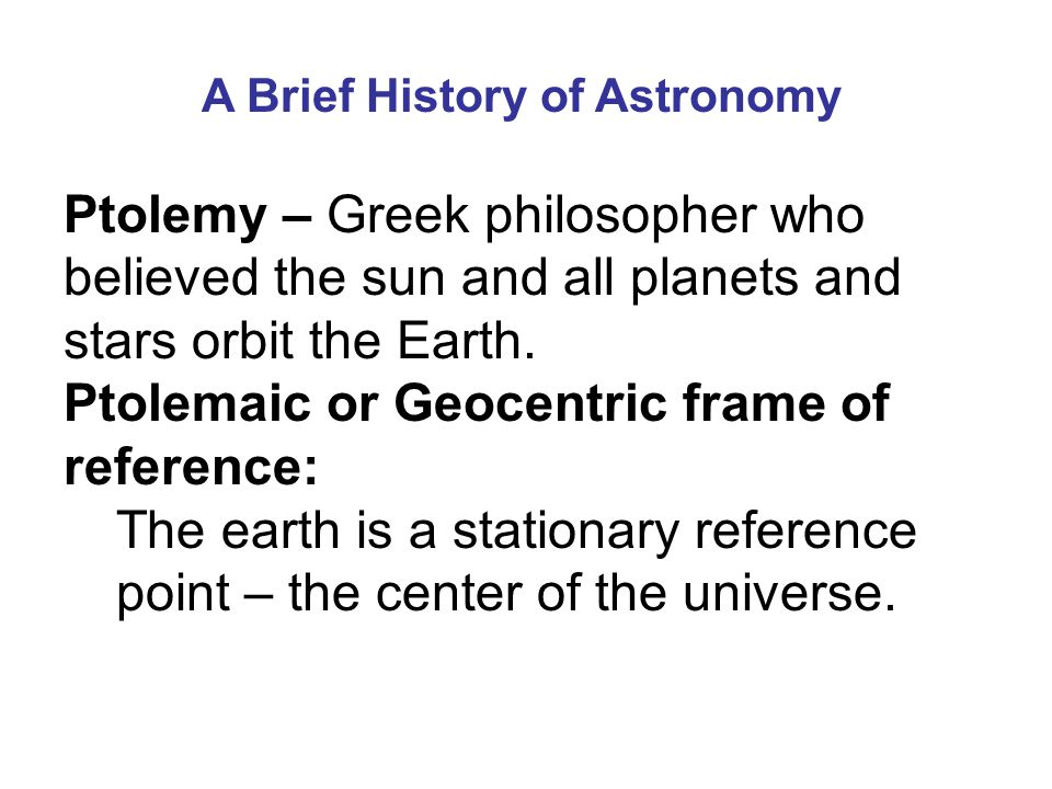 A Brief History of Astronomy Ptolemy – Greek philosopher who believed the sun and all planets and stars orbit the Earth.
