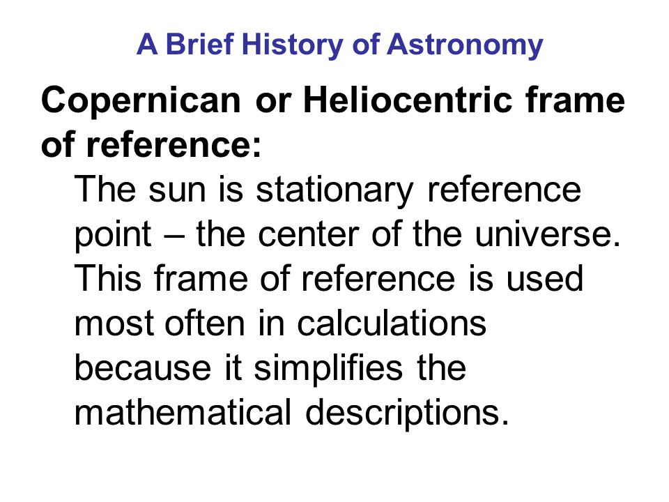 A Brief History of Astronomy Copernican or Heliocentric frame of reference: The sun is stationary reference point – the center of the universe.