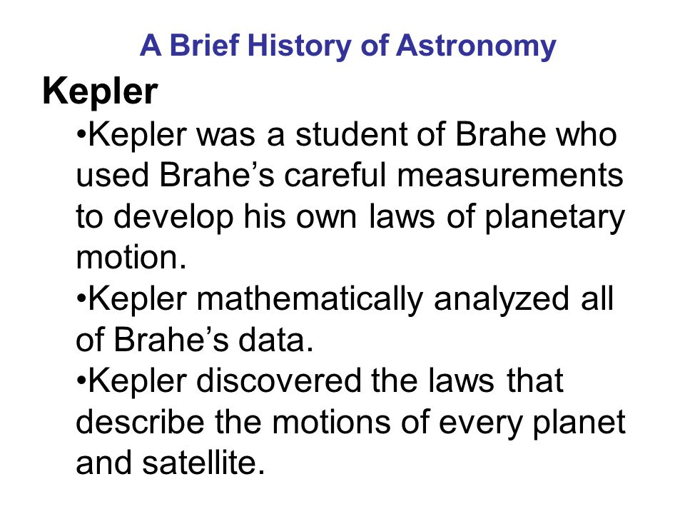 A Brief History of Astronomy Kepler Kepler was a student of Brahe who used Brahe's careful measurements to develop his own laws of planetary motion.