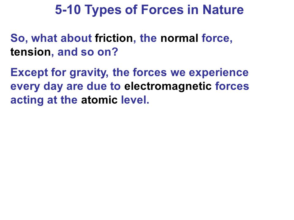 5-10 Types of Forces in Nature So, what about friction, the normal force, tension, and so on? Except for gravity, the forces we experience every day a