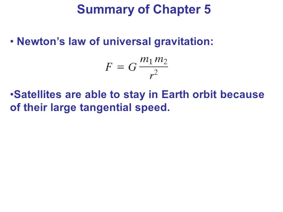Newton's law of universal gravitation: Satellites are able to stay in Earth orbit because of their large tangential speed. Summary of Chapter 5