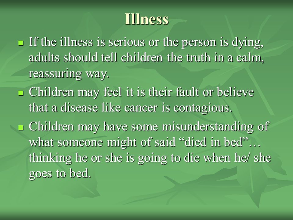 Illness If the illness is serious or the person is dying, adults should tell children the truth in a calm, reassuring way. If the illness is serious o