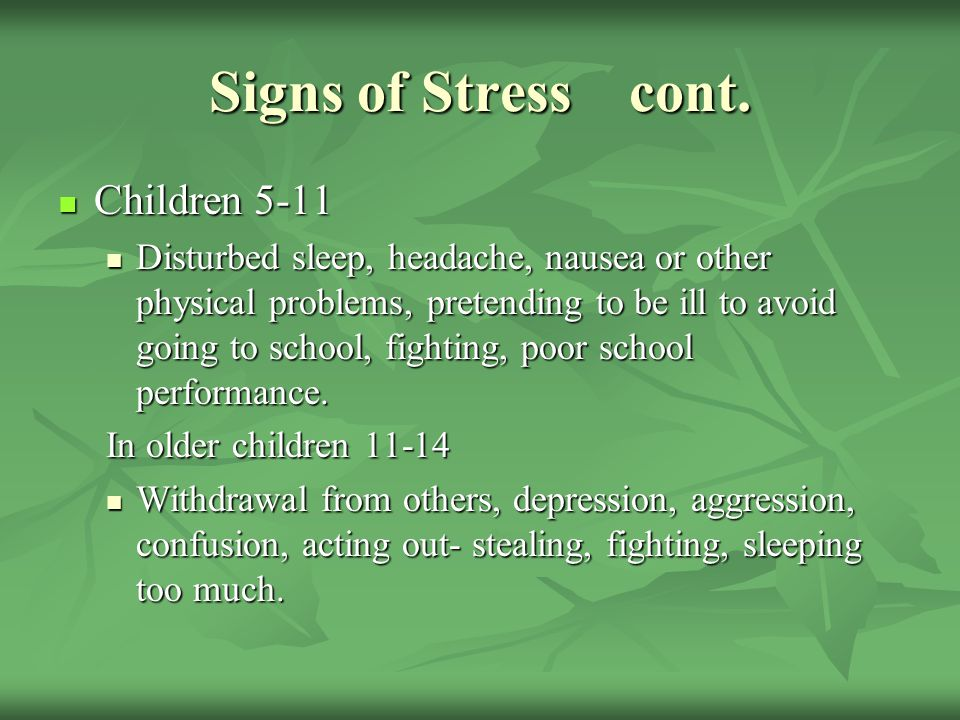 Signs of Stress cont. Children 5-11 Children 5-11 Disturbed sleep, headache, nausea or other physical problems, pretending to be ill to avoid going to