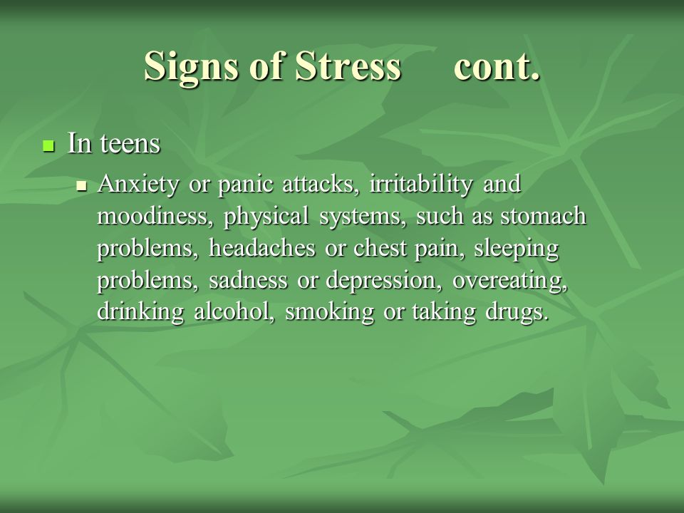Signs of Stress cont. In teens In teens Anxiety or panic attacks, irritability and moodiness, physical systems, such as stomach problems, headaches or