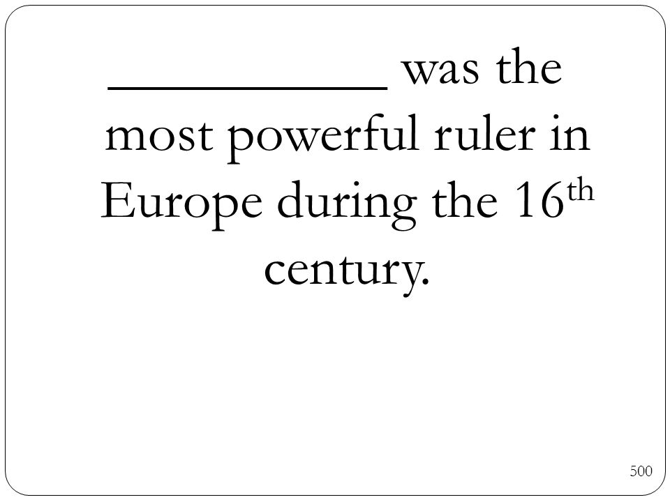 __________ was the most powerful ruler in Europe during the 16 th century. 500