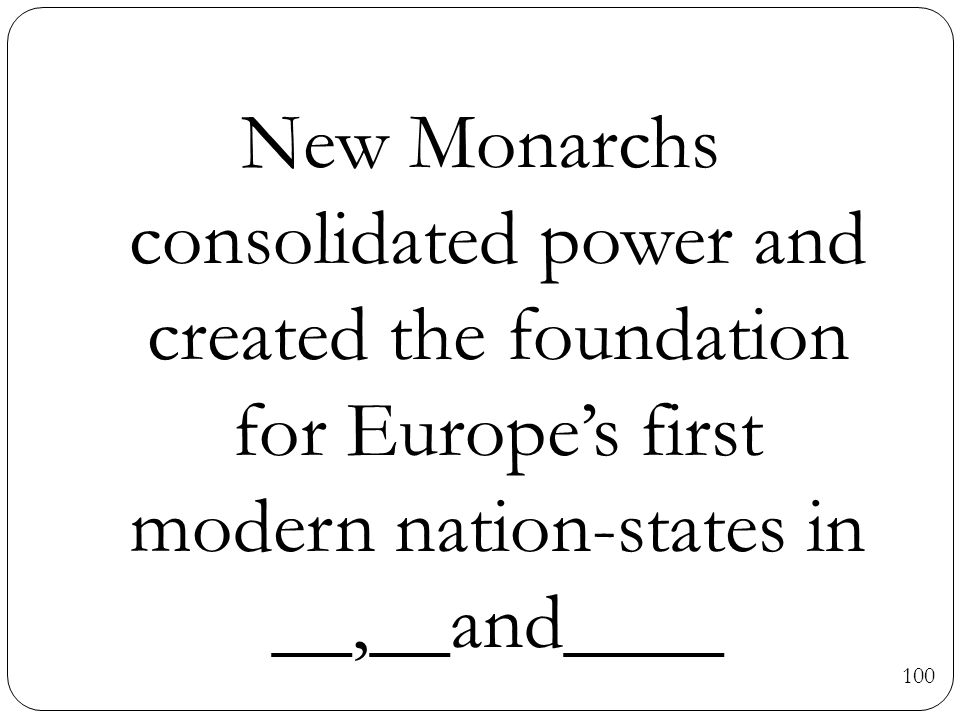 New Monarchs consolidated power and created the foundation for Europe's first modern nation-states in __,__and____ 100
