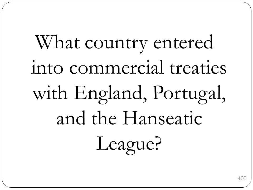 What country entered into commercial treaties with England, Portugal, and the Hanseatic League? 400