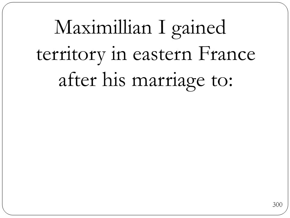 Maximillian I gained territory in eastern France after his marriage to: 300