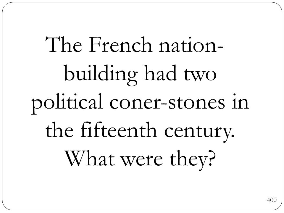 The French nation- building had two political coner-stones in the fifteenth century. What were they? 400