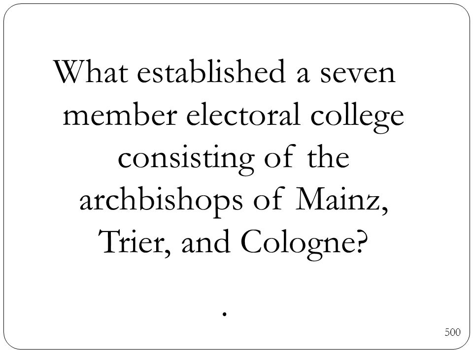What established a seven member electoral college consisting of the archbishops of Mainz, Trier, and Cologne?.