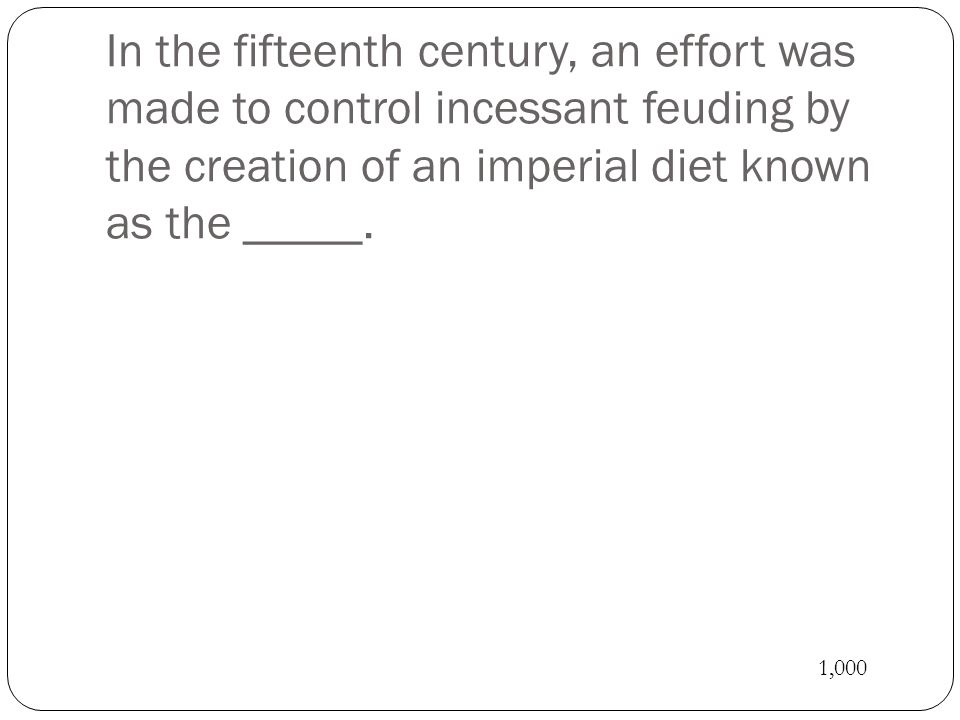 In the fifteenth century, an effort was made to control incessant feuding by the creation of an imperial diet known as the _____. 1,000