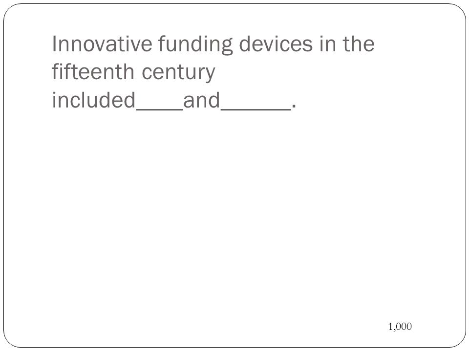 Innovative funding devices in the fifteenth century included____and______. 1,000
