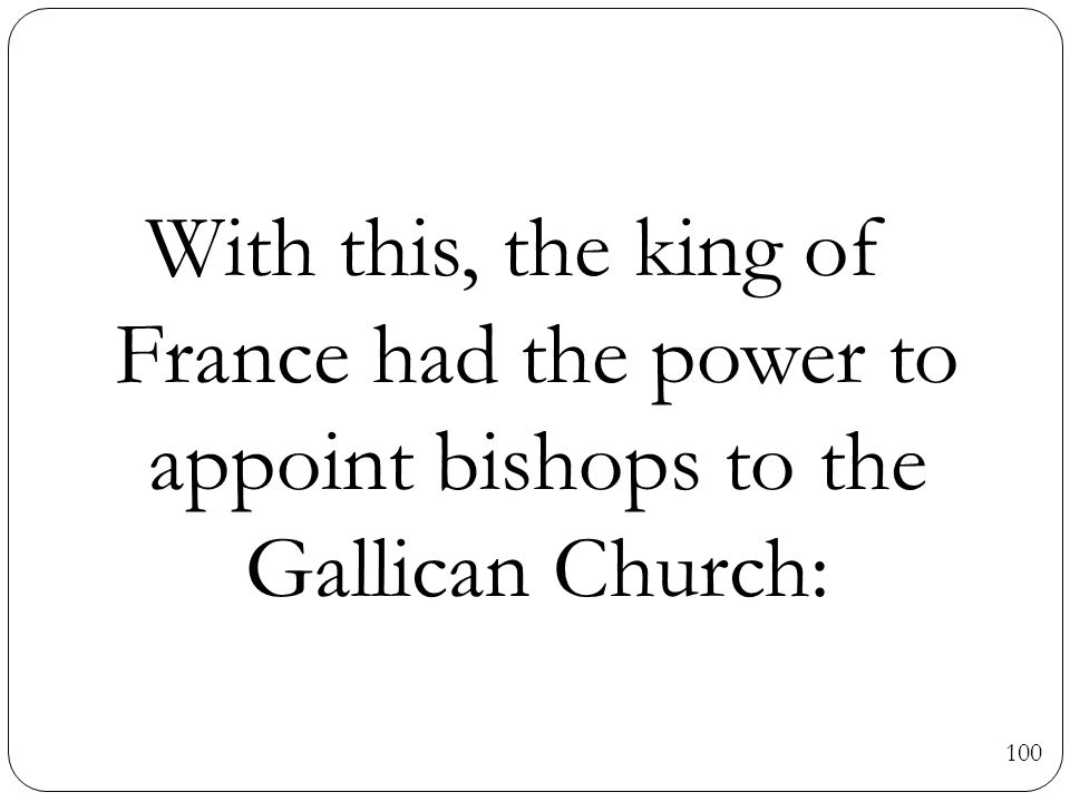 100 With this, the king of France had the power to appoint bishops to the Gallican Church: