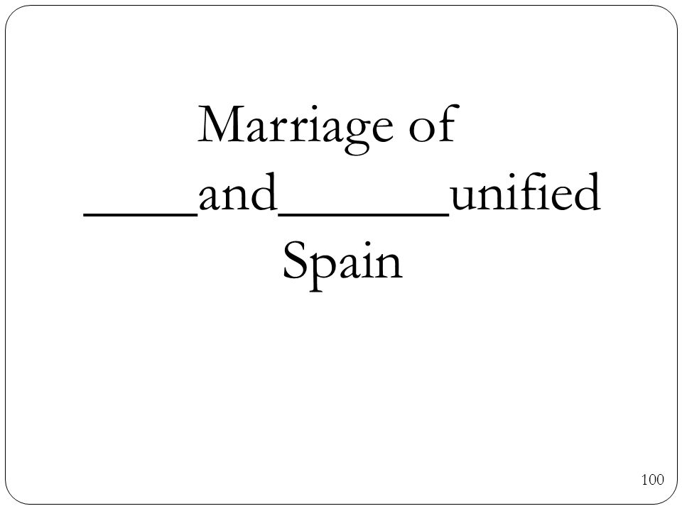 100 Marriage of ____and______unified Spain